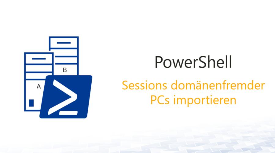 PowerShell-Sessions von domänenfremden PCs
