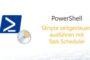 PowerShell Skripte zeitgesteuert ausführen mit Task Scheduler